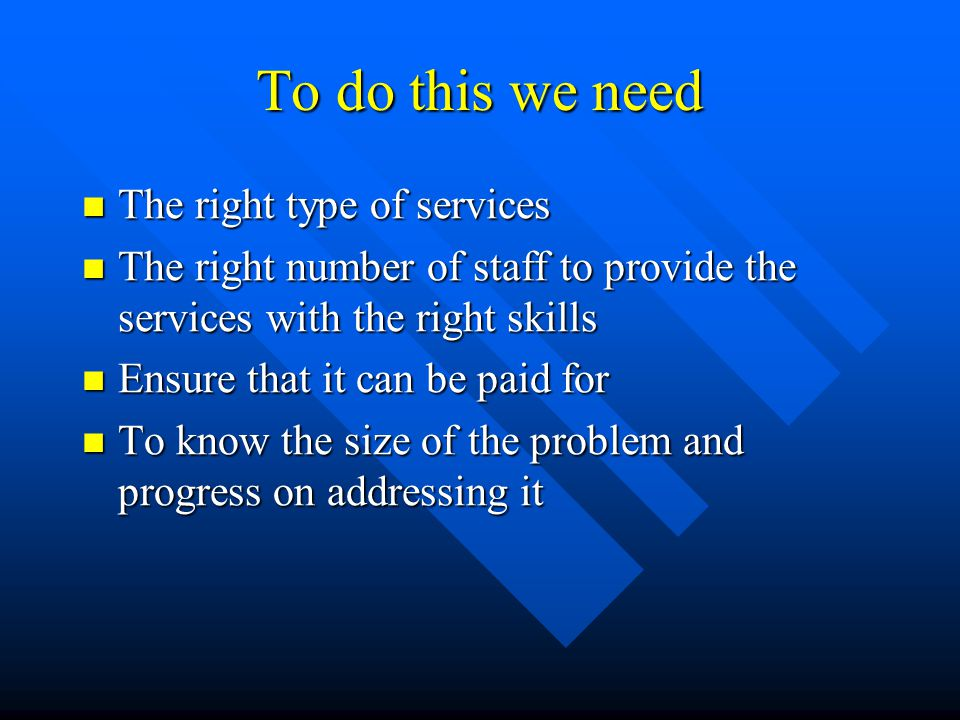 To do this we need The right type of services The right type of services The right number of staff to provide the services with the right skills The right number of staff to provide the services with the right skills Ensure that it can be paid for Ensure that it can be paid for To know the size of the problem and progress on addressing it To know the size of the problem and progress on addressing it