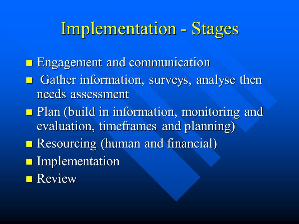 Implementation - Stages Engagement and communication Engagement and communication Gather information, surveys, analyse then needs assessment Gather in
