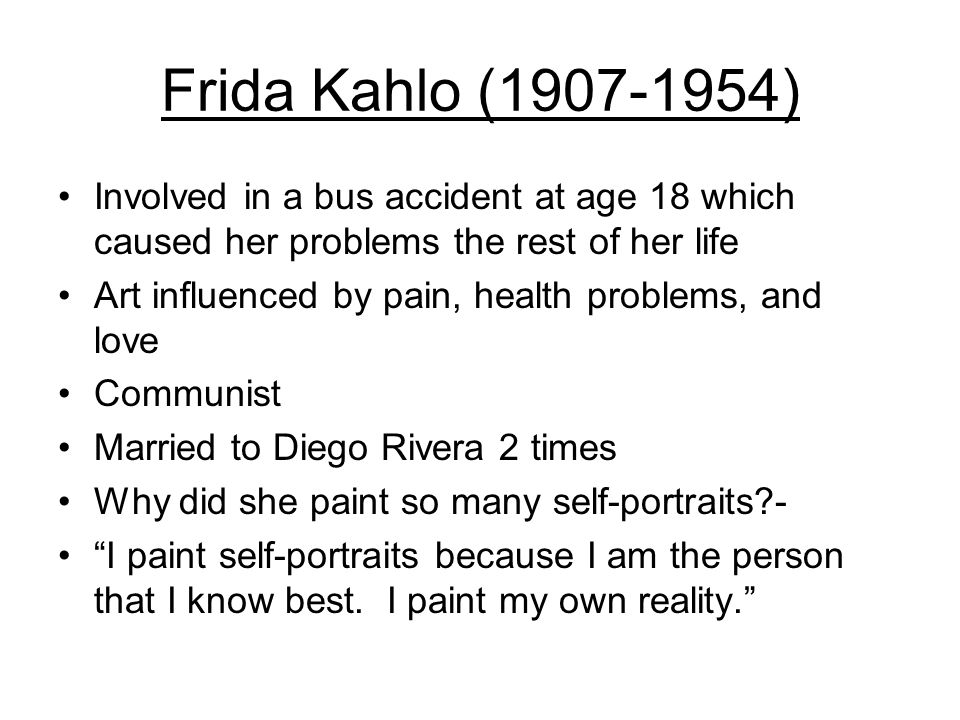 Frida Kahlo (1907-1954) Involved in a bus accident at age 18 which caused her problems the rest of her life Art influenced by pain, health problems, and love Communist Married to Diego Rivera 2 times Why did she paint so many self-portraits - I paint self-portraits because I am the person that I know best.