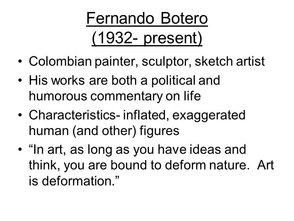 Fernando Botero (1932- present) Colombian painter, sculptor, sketch artist His works are both a political and humorous commentary on life Characteristics- inflated, exaggerated human (and other) figures In art, as long as you have ideas and think, you are bound to deform nature.