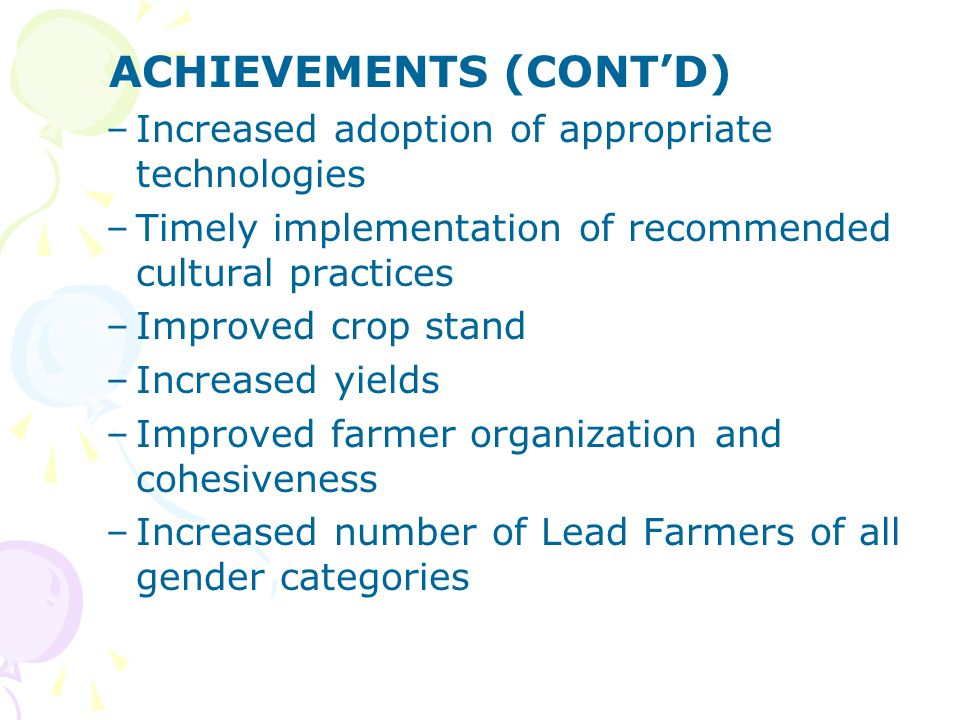 ACHIEVEMENTS (CONT'D) –Increased adoption of appropriate technologies –Timely implementation of recommended cultural practices –Improved crop stand –I