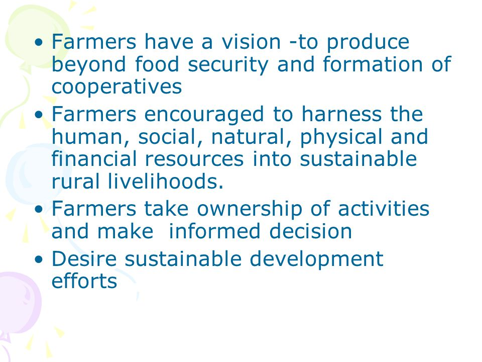 Farmers have a vision -to produce beyond food security and formation of cooperatives Farmers encouraged to harness the human, social, natural, physica