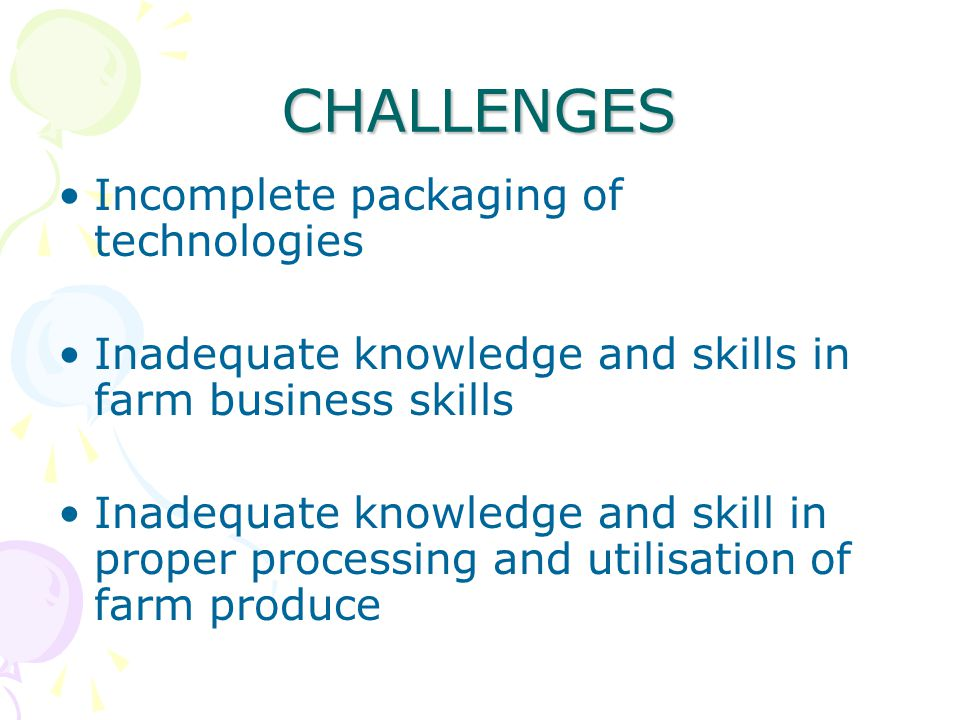 CHALLENGES Incomplete packaging of technologies Inadequate knowledge and skills in farm business skills Inadequate knowledge and skill in proper proce