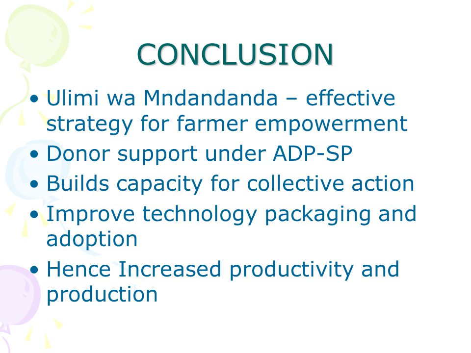 CONCLUSION Ulimi wa Mndandanda – effective strategy for farmer empowerment Donor support under ADP-SP Builds capacity for collective action Improve te