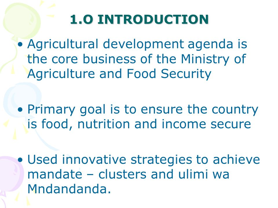1.O INTRODUCTION Agricultural development agenda is the core business of the Ministry of Agriculture and Food Security Primary goal is to ensure the country is food, nutrition and income secure Used innovative strategies to achieve mandate – clusters and ulimi wa Mndandanda.