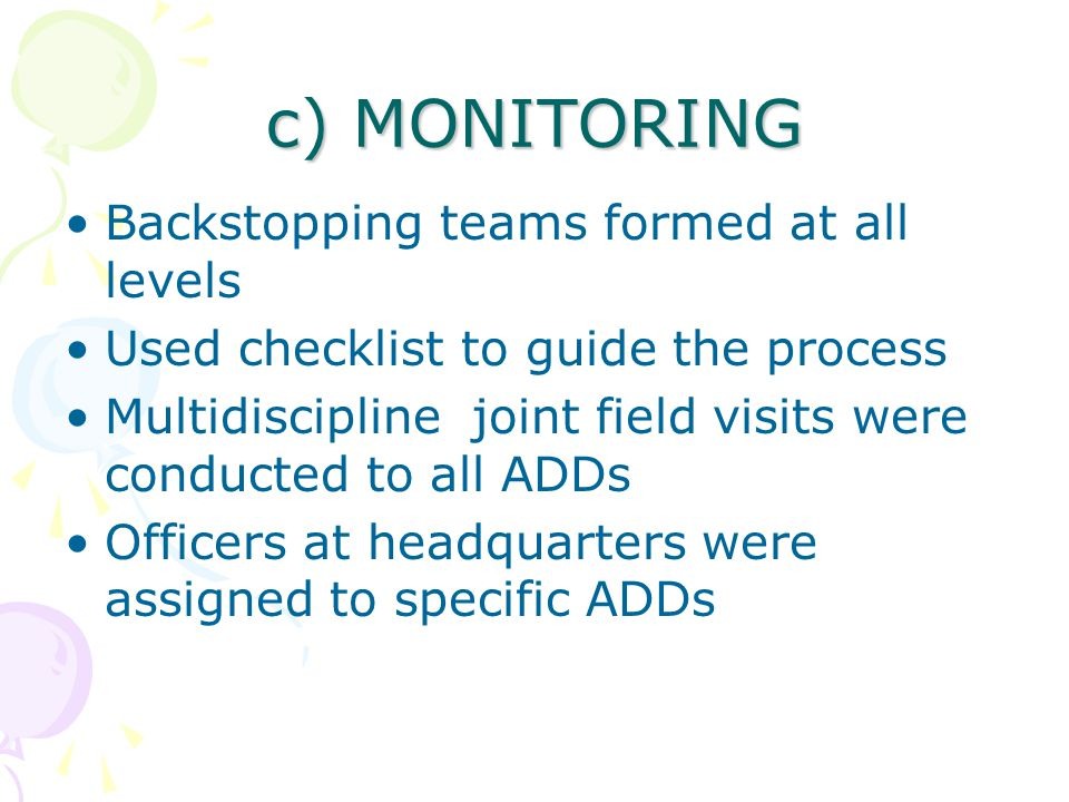 c) MONITORING Backstopping teams formed at all levels Used checklist to guide the process Multidiscipline joint field visits were conducted to all ADDs Officers at headquarters were assigned to specific ADDs