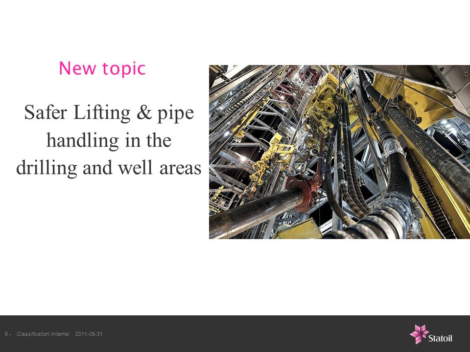 5 -Classification: Internal 2011-05-31 Safer Lifting & pipe handling in the drilling and well areas New topic