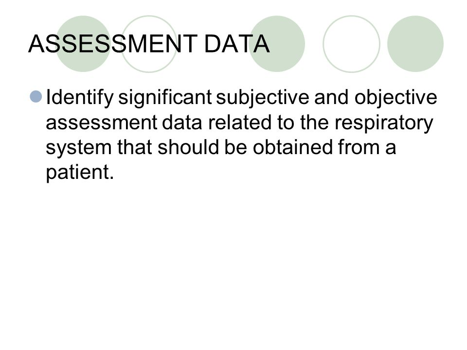 ASSESSMENT DATA Identify significant subjective and objective assessment data related to the respiratory system that should be obtained from a patient.
