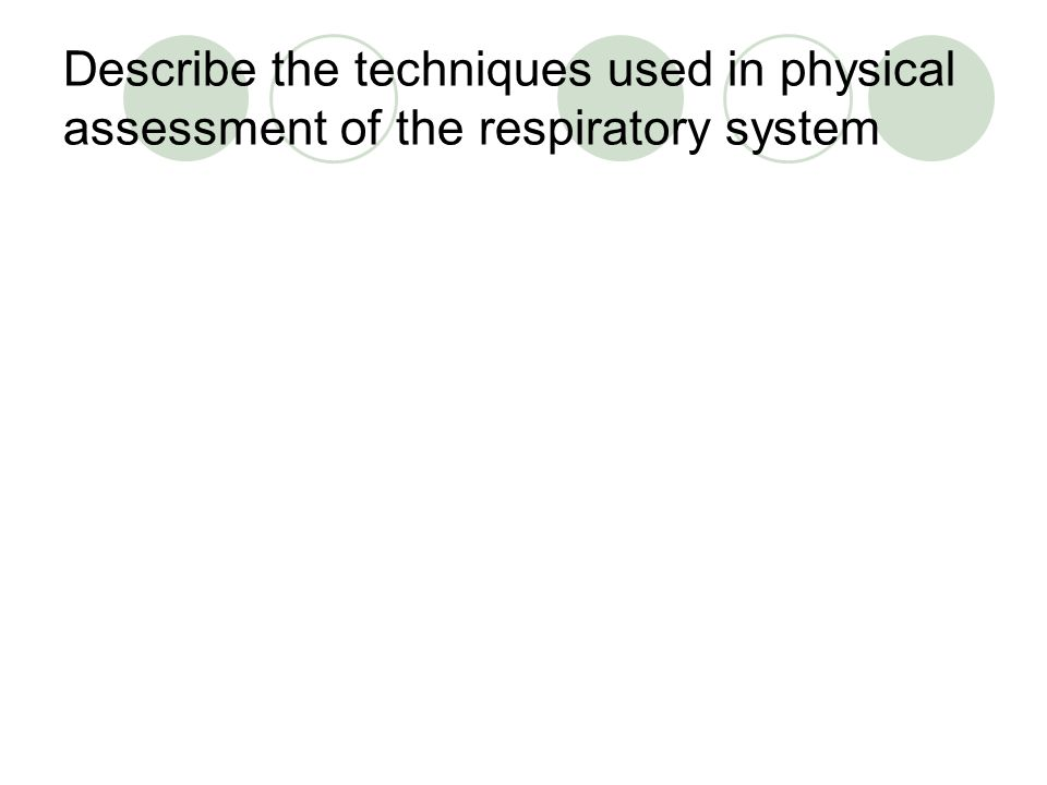 Describe the techniques used in physical assessment of the respiratory system