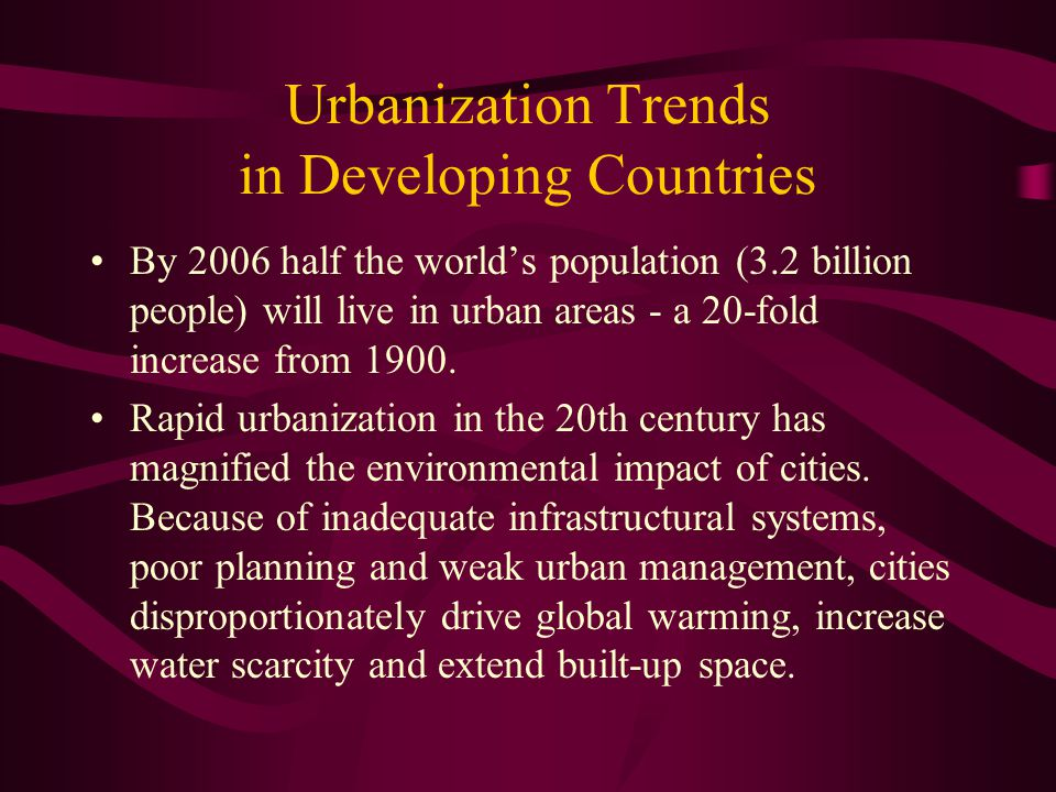 Urbanization Trends in Developing Countries By 2006 half the world's population (3.2 billion people) will live in urban areas - a 20-fold increase fro
