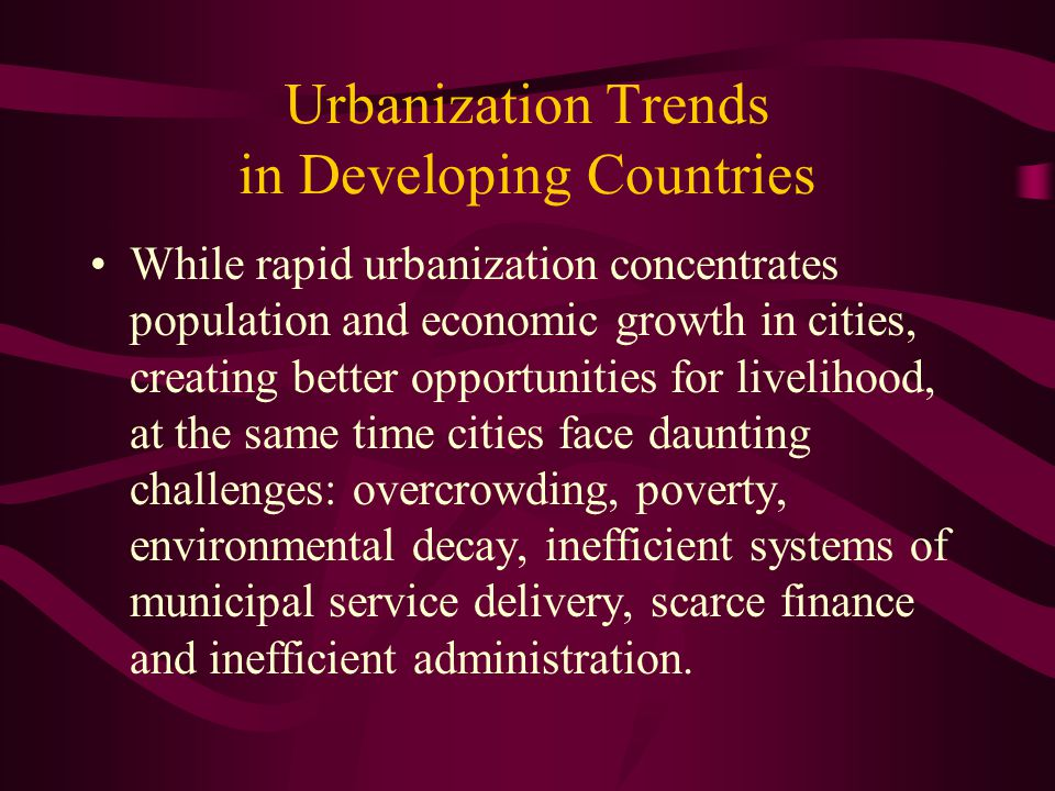 Urbanization Trends in Developing Countries While rapid urbanization concentrates population and economic growth in cities, creating better opportunit