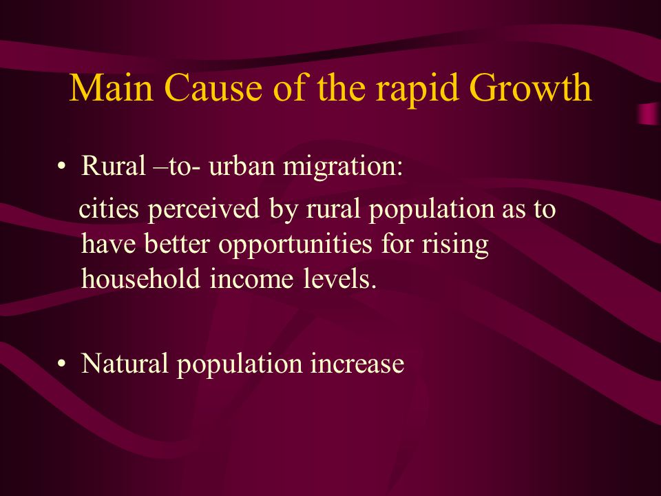 Main Cause of the rapid Growth Rural –to- urban migration: cities perceived by rural population as to have better opportunities for rising household i
