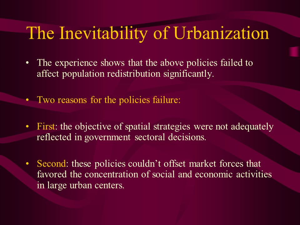 The Inevitability of Urbanization The experience shows that the above policies failed to affect population redistribution significantly. Two reasons f