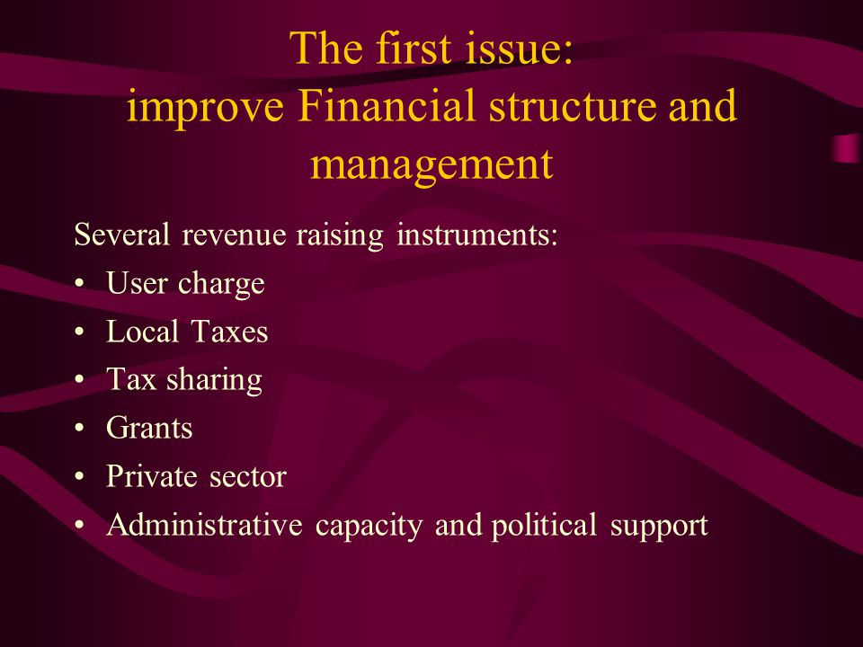 The first issue: improve Financial structure and management Several revenue raising instruments: User charge Local Taxes Tax sharing Grants Private se