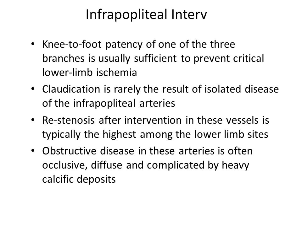 Infrapopliteal Interv Knee-to-foot patency of one of the three branches is usually sufficient to prevent critical lower-limb ischemia Claudication is rarely the result of isolated disease of the infrapopliteal arteries Re-stenosis after intervention in these vessels is typically the highest among the lower limb sites Obstructive disease in these arteries is often occlusive, diffuse and complicated by heavy calcific deposits