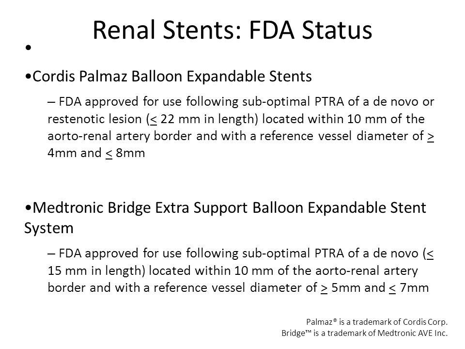 Renal Stents: FDA Status Cordis Palmaz Balloon Expandable Stents – FDA approved for use following sub-optimal PTRA of a de novo or restenotic lesion (