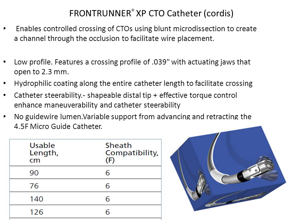FRONTRUNNER ® XP CTO Catheter (cordis) Enables controlled crossing of CTOs using blunt microdissection to create a channel through the occlusion to fa