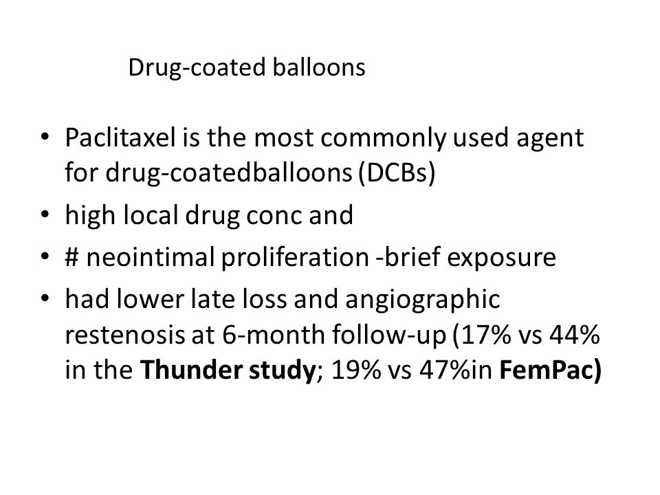 Paclitaxel is the most commonly used agent for drug-coatedballoons (DCBs) high local drug conc and # neointimal proliferation -brief exposure had lower late loss and angiographic restenosis at 6-month follow-up (17% vs 44% in the Thunder study; 19% vs 47%in FemPac) Drug-coated balloons
