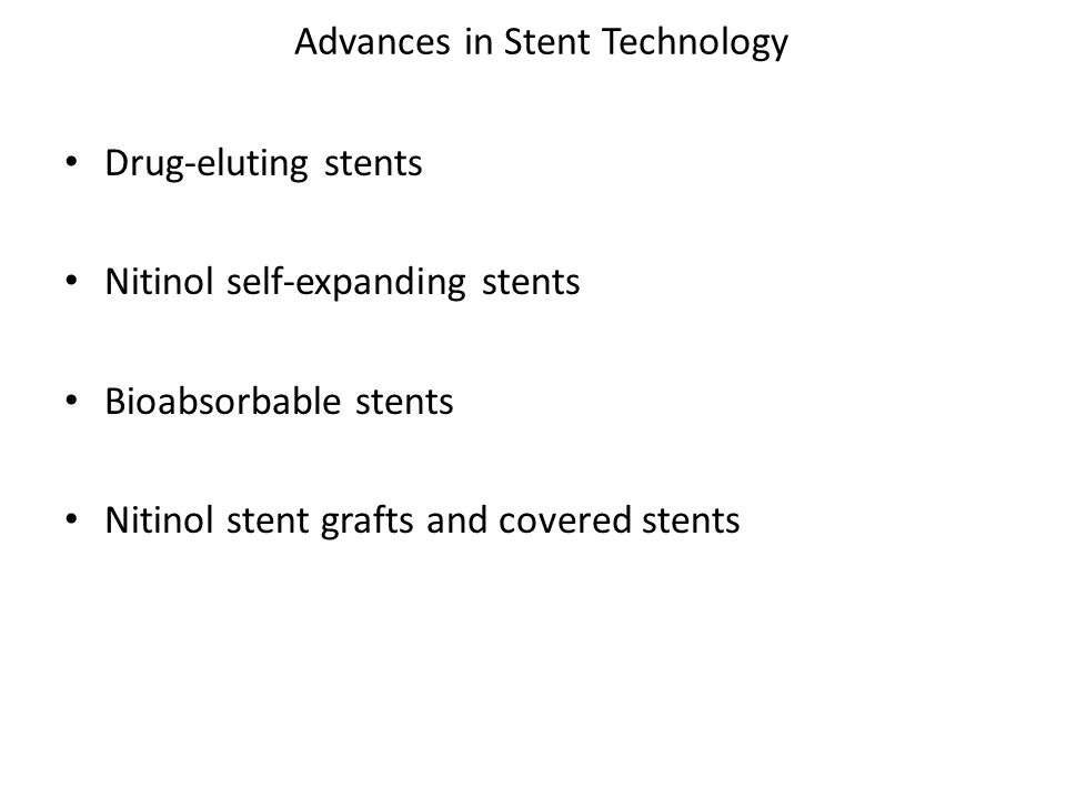 Advances in Stent Technology Drug-eluting stents Nitinol self-expanding stents Bioabsorbable stents Nitinol stent grafts and covered stents