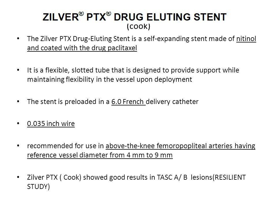 (cook) The Zilver PTX Drug-Eluting Stent is a self-expanding stent made of nitinol and coated with the drug paclitaxel It is a flexible, slotted tube that is designed to provide support while maintaining flexibility in the vessel upon deployment The stent is preloaded in a 6.0 French delivery catheter 0.035 inch wire recommended for use in above-the-knee femoropopliteal arteries having reference vessel diameter from 4 mm to 9 mm Zilver PTX ( Cook) showed good results in TASC A/ B lesions(RESILIENT STUDY)