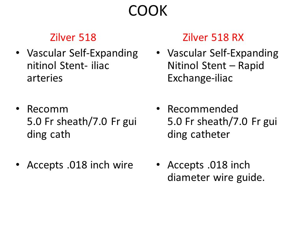 COOK Zilver 518 Vascular Self-Expanding nitinol Stent- iliac arteries Recomm 5.0 Fr sheath/7.0 Fr gui ding cath Accepts.018 inch wire Zilver 518 RX Vascular Self-Expanding Nitinol Stent – Rapid Exchange-iliac Recommended 5.0 Fr sheath/7.0 Fr gui ding catheter Accepts.018 inch diameter wire guide.