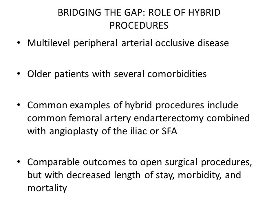 BRIDGING THE GAP: ROLE OF HYBRID PROCEDURES Multilevel peripheral arterial occlusive disease Older patients with several comorbidities Common examples of hybrid procedures include common femoral artery endarterectomy combined with angioplasty of the iliac or SFA Comparable outcomes to open surgical procedures, but with decreased length of stay, morbidity, and mortality