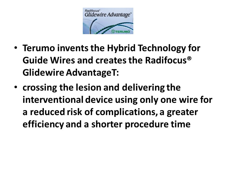 Terumo invents the Hybrid Technology for Guide Wires and creates the Radifocus® Glidewire AdvantageT: crossing the lesion and delivering the interventional device using only one wire for a reduced risk of complications, a greater efficiency and a shorter procedure time
