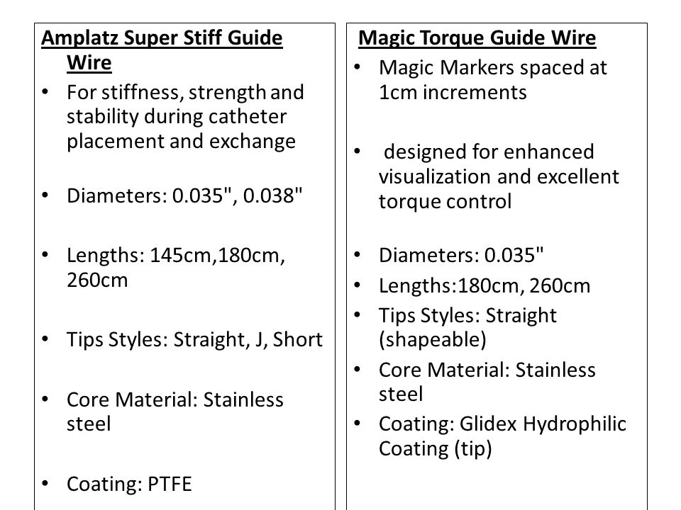 Amplatz Super Stiff Guide Wire For stiffness, strength and stability during catheter placement and exchange Diameters: 0.035 , 0.038 Lengths: 145cm,180cm, 260cm Tips Styles: Straight, J, Short Core Material: Stainless steel Coating: PTFE Magic Torque Guide Wire Magic Markers spaced at 1cm increments designed for enhanced visualization and excellent torque control Diameters: 0.035 Lengths:180cm, 260cm Tips Styles: Straight (shapeable) Core Material: Stainless steel Coating: Glidex Hydrophilic Coating (tip)