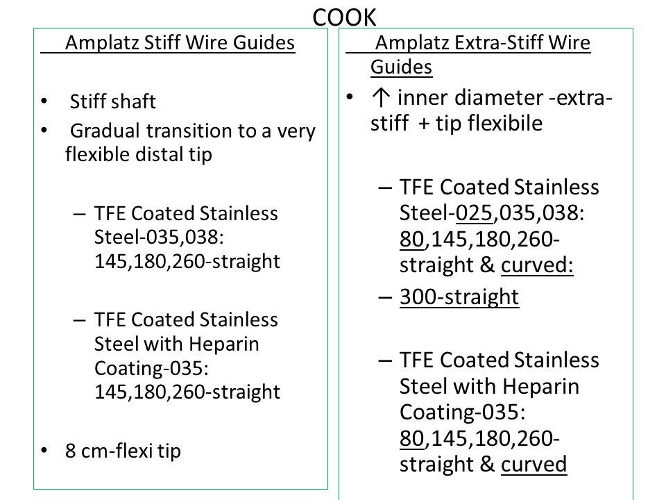 COOK Amplatz Stiff Wire Guides Stiff shaft Gradual transition to a very flexible distal tip – TFE Coated Stainless Steel-035,038: 145,180,260-straight – TFE Coated Stainless Steel with Heparin Coating-035: 145,180,260-straight 8 cm-flexi tip Amplatz Extra-Stiff Wire Guides ↑ inner diameter -extra- stiff + tip flexibile – TFE Coated Stainless Steel-025,035,038: 80,145,180,260- straight & curved: – 300-straight – TFE Coated Stainless Steel with Heparin Coating-035: 80,145,180,260- straight & curved