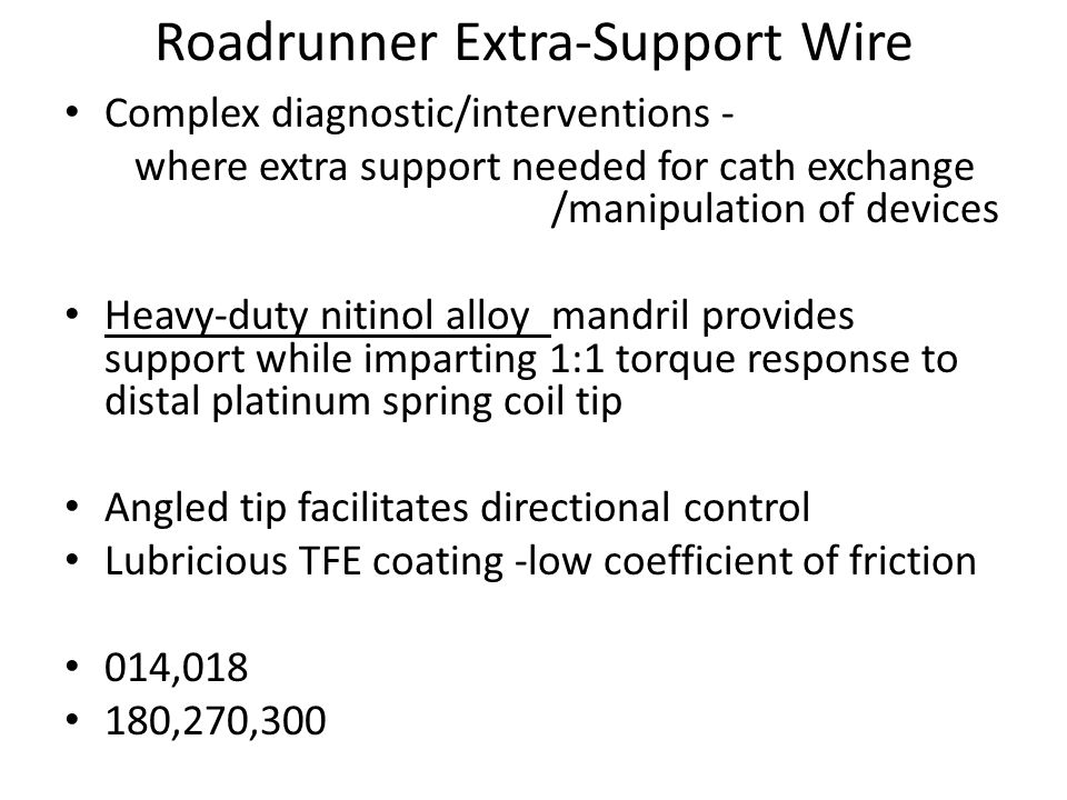 Roadrunner Extra-Support Wire Complex diagnostic/interventions - where extra support needed for cath exchange /manipulation of devices Heavy-duty nitinol alloy mandril provides support while imparting 1:1 torque response to distal platinum spring coil tip Angled tip facilitates directional control Lubricious TFE coating -low coefficient of friction 014,018 180,270,300