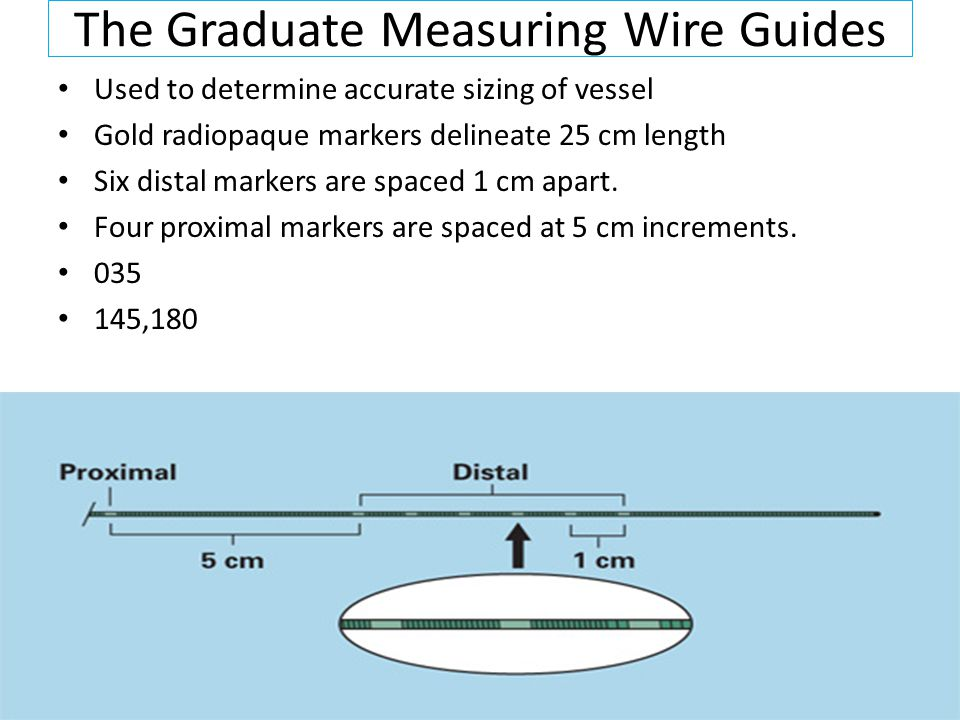 The Graduate Measuring Wire Guides Used to determine accurate sizing of vessel Gold radiopaque markers delineate 25 cm length Six distal markers are spaced 1 cm apart.