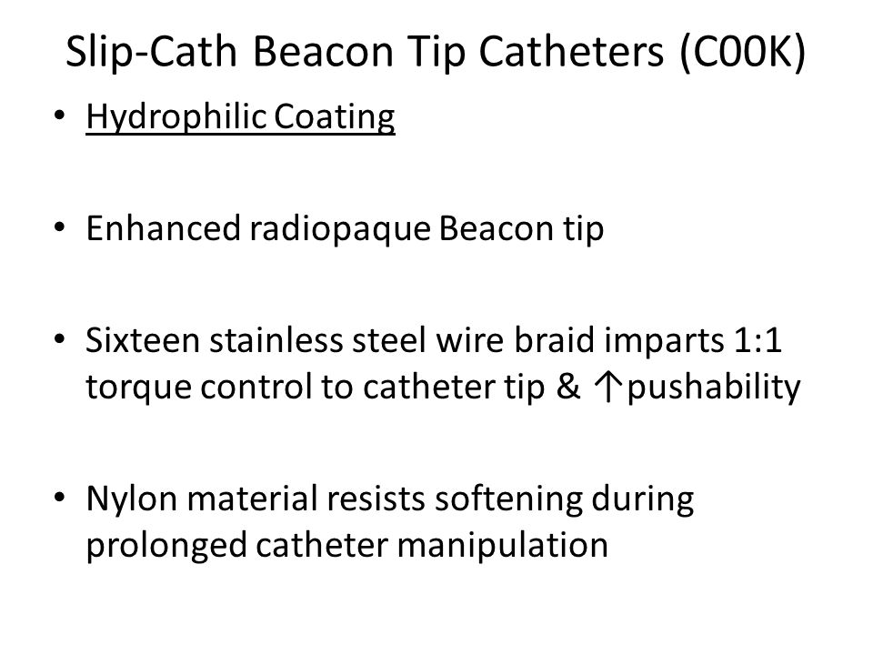 Slip-Cath Beacon Tip Catheters (C00K) Hydrophilic Coating Enhanced radiopaque Beacon tip Sixteen stainless steel wire braid imparts 1:1 torque control to catheter tip & ↑pushability Nylon material resists softening during prolonged catheter manipulation