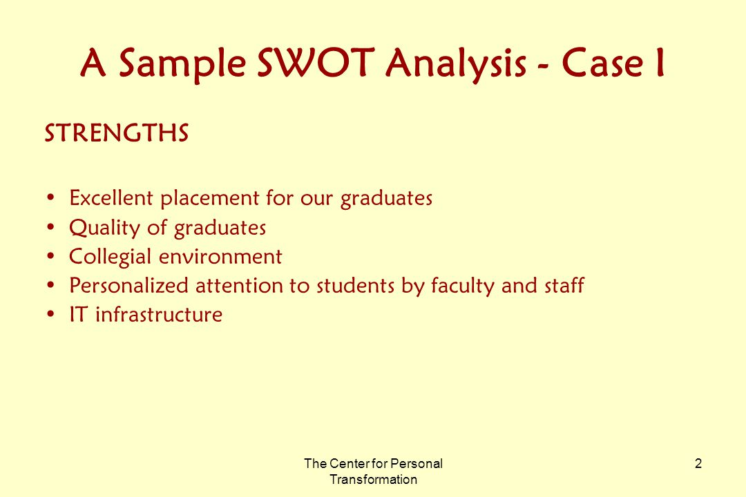 The Center for Personal Transformation 2 A Sample SWOT Analysis - Case I STRENGTHS Excellent placement for our graduates Quality of graduates Collegial environment Personalized attention to students by faculty and staff IT infrastructure