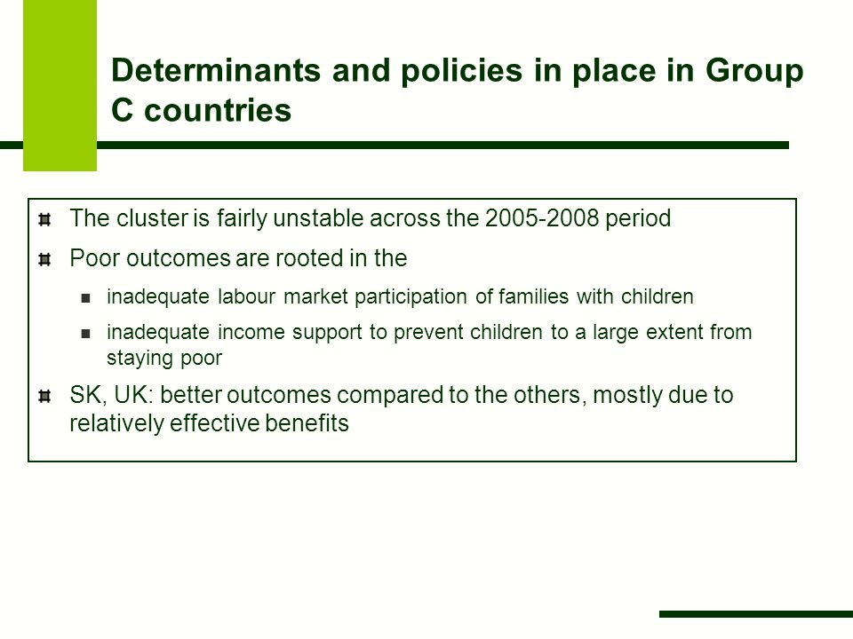 Determinants and policies in place in Group C countries The cluster is fairly unstable across the 2005-2008 period Poor outcomes are rooted in the inadequate labour market participation of families with children inadequate income support to prevent children to a large extent from staying poor SK, UK: better outcomes compared to the others, mostly due to relatively effective benefits
