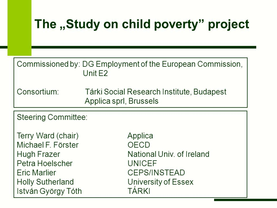 """The """"Study on child poverty"""" project Commissioned by: DG Employment of the European Commission, Unit E2 Consortium: Tárki Social Research Institute, B"""