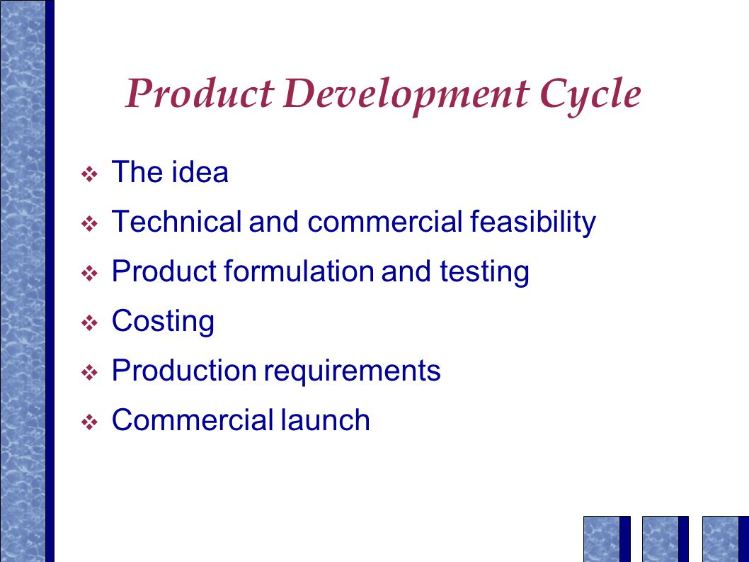 Product Development Cycle  The idea  Technical and commercial feasibility  Product formulation and testing  Costing  Production requirements  Commercial launch