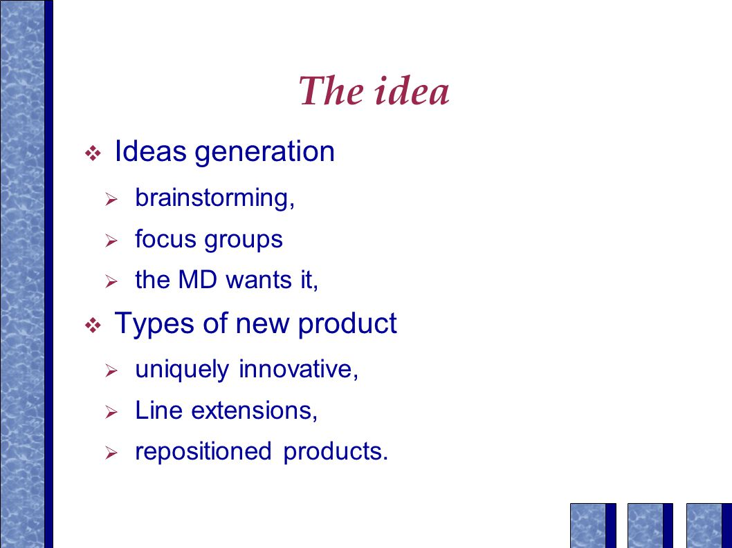 The idea  Ideas generation  brainstorming,  focus groups  the MD wants it,  Types of new product  uniquely innovative,  Line extensions,  repositioned products.