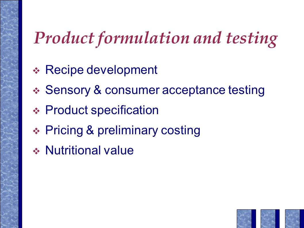 Product formulation and testing  Recipe development  Sensory & consumer acceptance testing  Product specification  Pricing & preliminary costing  Nutritional value