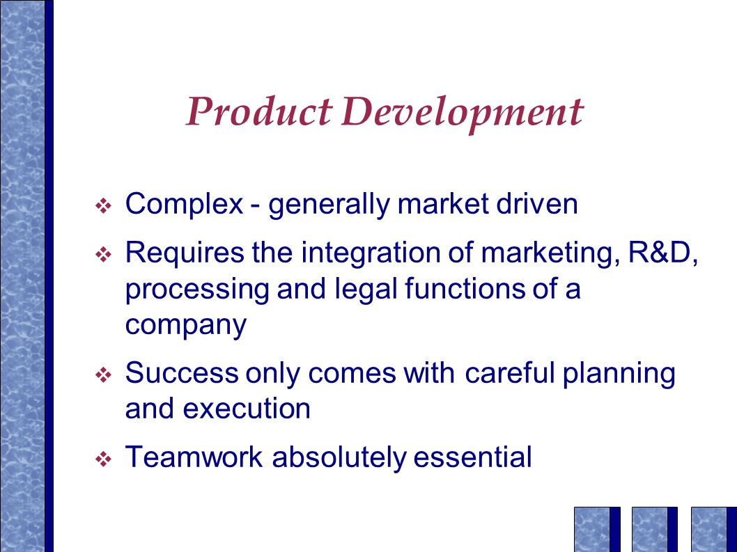 Product Development  Complex - generally market driven  Requires the integration of marketing, R&D, processing and legal functions of a company  Success only comes with careful planning and execution  Teamwork absolutely essential