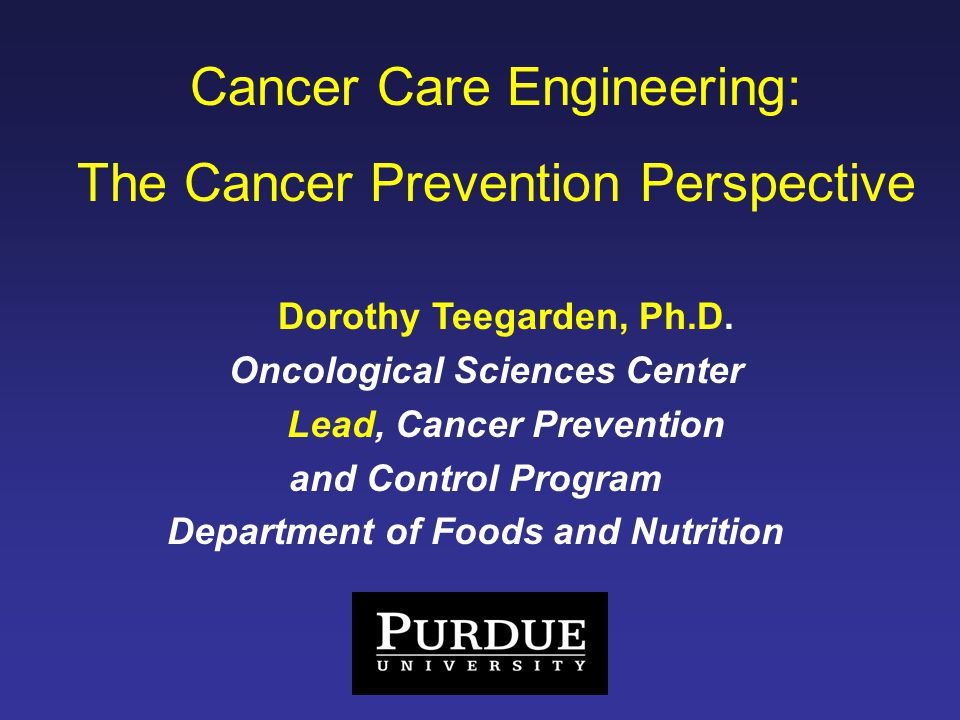 Cancer Care Engineering: The Cancer Prevention Perspective Dorothy Teegarden, Ph.D.