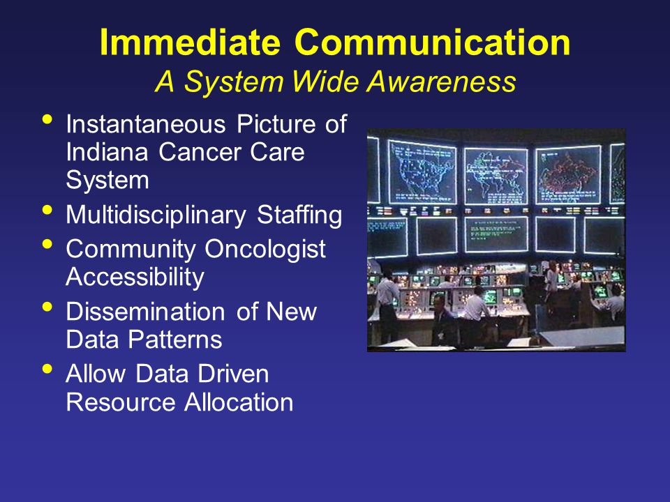 Immediate Communication A System Wide Awareness Instantaneous Picture of Indiana Cancer Care System Multidisciplinary Staffing Community Oncologist Accessibility Dissemination of New Data Patterns Allow Data Driven Resource Allocation