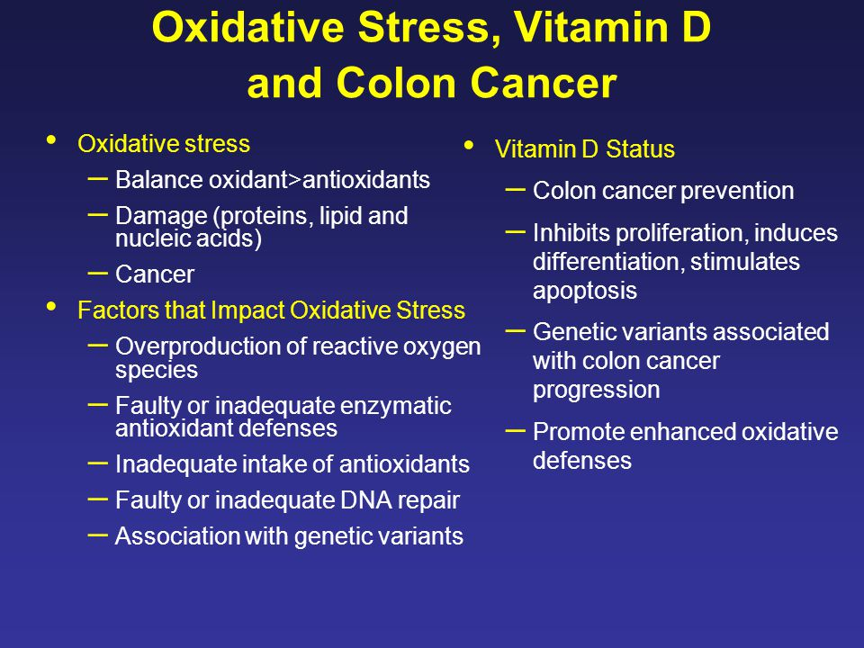 Oxidative Stress, Vitamin D and Colon Cancer Oxidative stress – Balance oxidant>antioxidants – Damage (proteins, lipid and nucleic acids) – Cancer Factors that Impact Oxidative Stress – Overproduction of reactive oxygen species – Faulty or inadequate enzymatic antioxidant defenses – Inadequate intake of antioxidants – Faulty or inadequate DNA repair – Association with genetic variants Vitamin D Status – Colon cancer prevention – Inhibits proliferation, induces differentiation, stimulates apoptosis – Genetic variants associated with colon cancer progression – Promote enhanced oxidative defenses