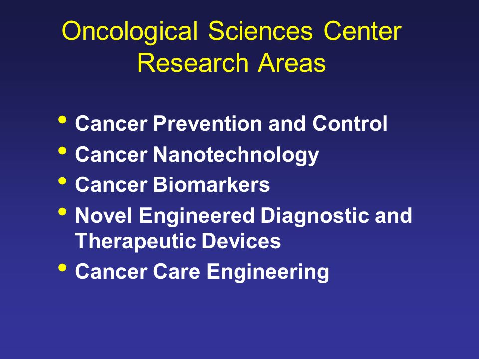 Oncological Sciences Center Research Areas Cancer Prevention and Control Cancer Nanotechnology Cancer Biomarkers Novel Engineered Diagnostic and Therapeutic Devices Cancer Care Engineering