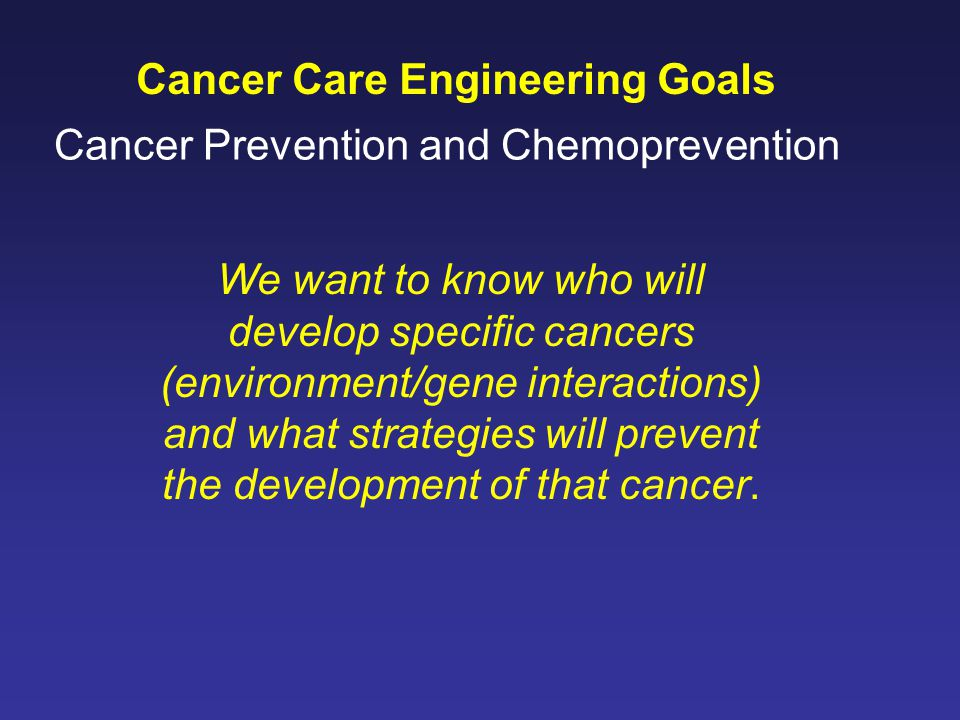 Cancer Care Engineering Goals We want to know who will develop specific cancers (environment/gene interactions) and what strategies will prevent the development of that cancer.