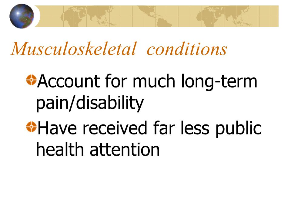 Successful management of childhood and communicable diseases Has shifted the burden of disease to musculoskeletal and non-communicable conditions WHO Scientific Group 2003