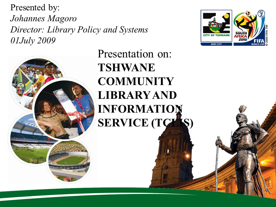 Presented by: Johannes Magoro Director: Library Policy and Systems 01July 2009 Presentation on: TSHWANE COMMUNITY LIBRARY AND INFORMATION SERVICE (TCLIS)