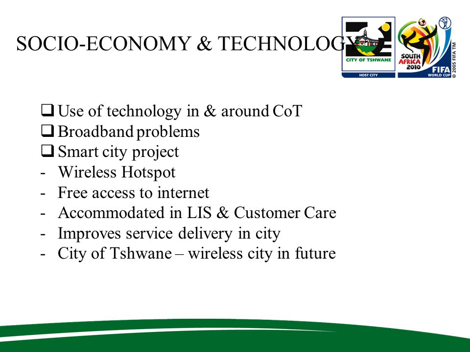SOCIO-ECONOMY & TECHNOLOGY  Use of technology in & around CoT  Broadband problems  Smart city project -Wireless Hotspot -Free access to internet -Accommodated in LIS & Customer Care -Improves service delivery in city -City of Tshwane – wireless city in future