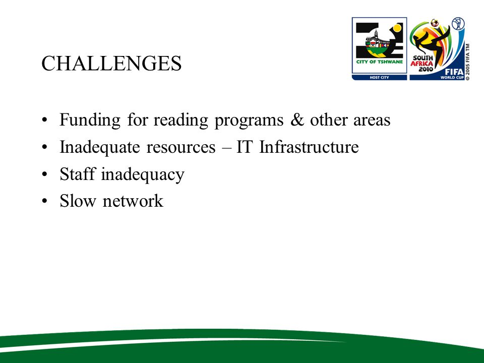 CHALLENGES Funding for reading programs & other areas Inadequate resources – IT Infrastructure Staff inadequacy Slow network