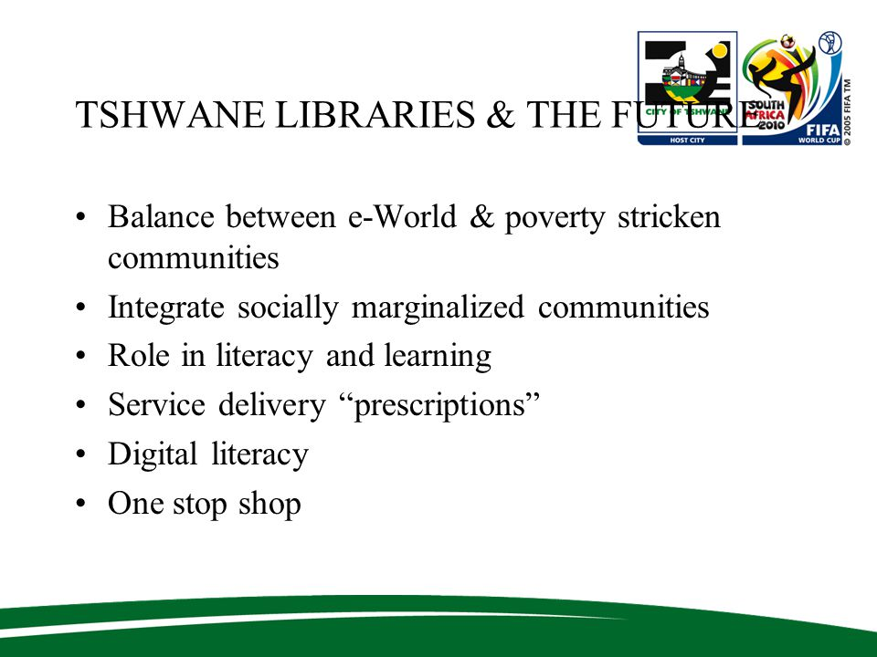 TSHWANE LIBRARIES & THE FUTURE Balance between e-World & poverty stricken communities Integrate socially marginalized communities Role in literacy and learning Service delivery prescriptions Digital literacy One stop shop