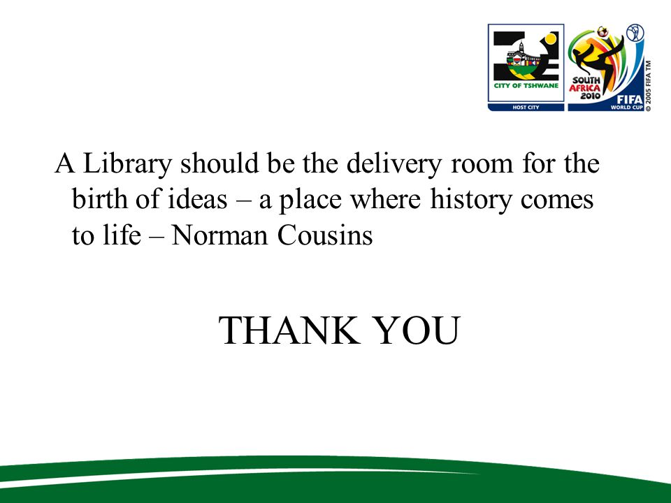A Library should be the delivery room for the birth of ideas – a place where history comes to life – Norman Cousins THANK YOU